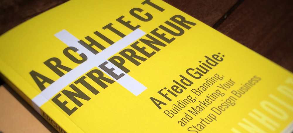 Architect Entrepreneur A Field Guide To Building Branding And